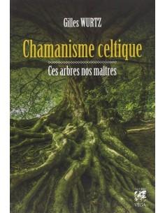 Chamanisme celtique : Ces arbres nos maîtres - Gilles Wurtz