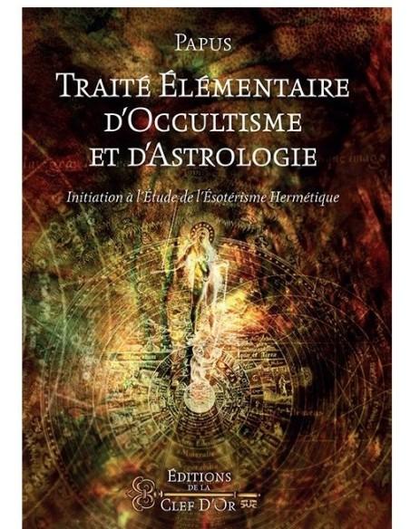 Traité élémentaire d'occultisme et d'astrologie: Initiation à l'étude de l'ésotérisme hermétique - Dr Gérard Encausse - Papus