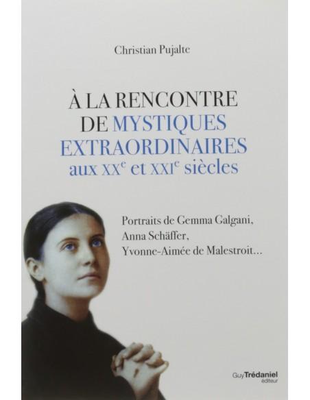 A la rencontre de mystiques extraordinaires aux XXe et XXIe siècles - Christian Pujalte