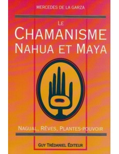 Le Chamanisme nahua et maya : Nagual, rêves, plantes-pouvoir - Mercedes de la Garza
