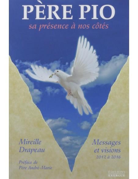 Père Pio : Sa présence à nos côtés : messages et visions reçus de 2012 à 2016 - Mireille Drapeau