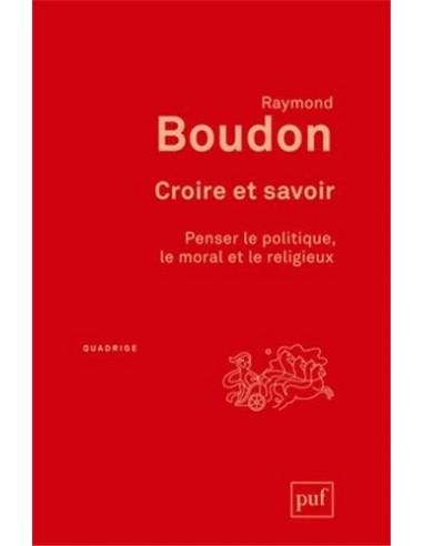 Croire et savoir. Penser le politique, le moral et le religieux - Raymond Boudon