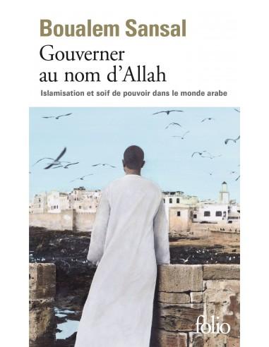 Gouverner au nom d'Allah: Islamisation et soif de pouvoir dans le monde arabe - Boualem Sansal