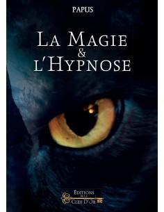 La Magie et l'Hypnose: Recueil de faits et d'expériences justifiant et prouvant les enseignements de l'occultisme - Papus