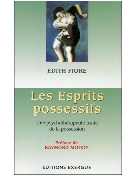 Les Esprits possessifs - Une psychothérapeute traite de la possession - Edith Fiore