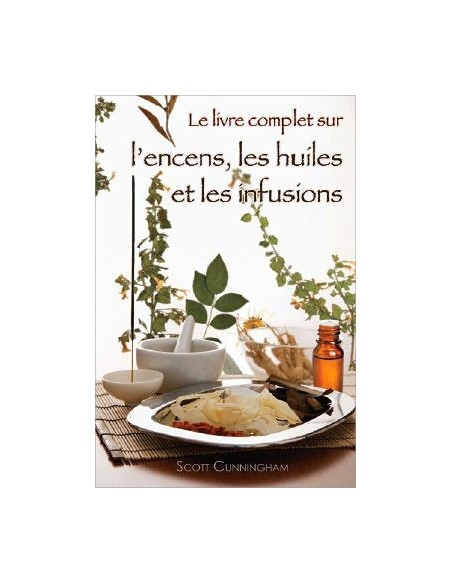Le livre complet sur l'encens, les huiles et les infusions - Scott Cunningham