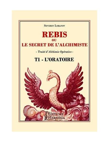Rebis ou le secret de l'alchimiste T1 - L'Oratoire: Traité d'alchimie opérative - Séverin Lobanov