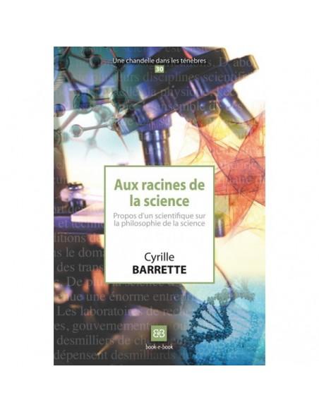 Aux racines de la science. Propos d'un scientifique sur la philosophie de la science - Cyrille BARRETTE