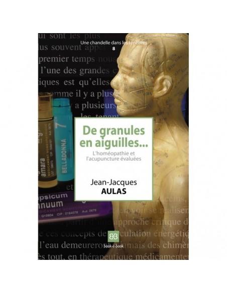 De granules en aiguilles... L'homéopathie et l'acupuncture évaluées - Jean-Jacques AULAS